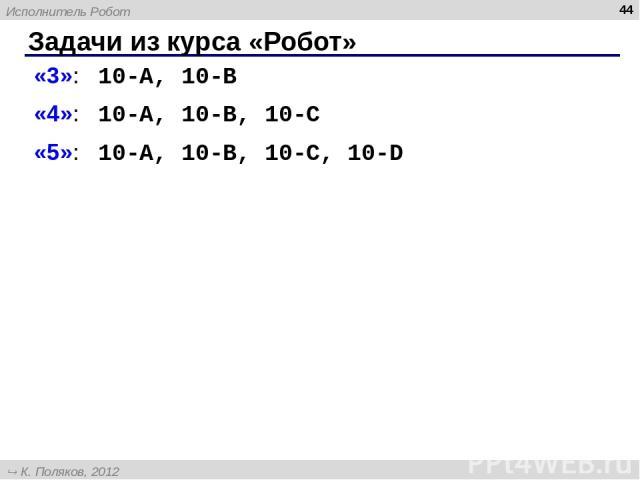 Задачи из курса «Робот» * «3»: 10-A, 10-B «4»: 10-A, 10-B, 10-C «5»: 10-A, 10-B, 10-C, 10-D Исполнитель Робот К. Поляков, 2012 http://kpolyakov.narod.ru