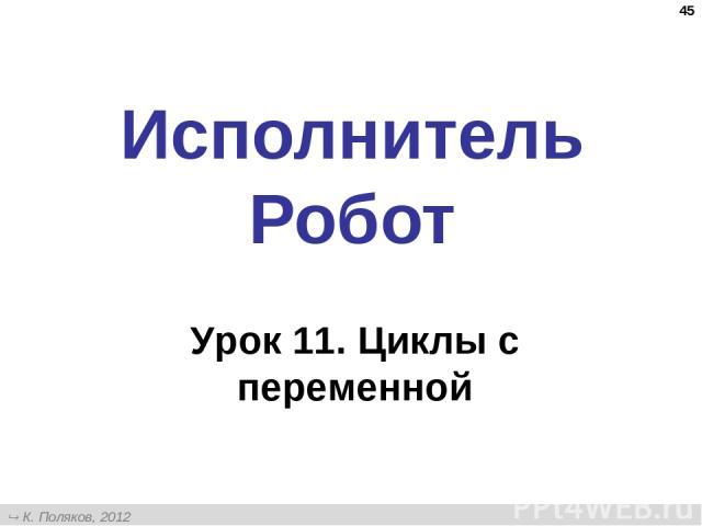 * Исполнитель Робот Урок 11. Циклы с переменной К. Поляков, 2012 http://kpolyakov.narod.ru