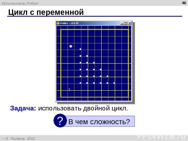 Цикл с переменной * Задача: использовать двойной цикл. Исполнитель Робот К. Поляков, 2012 http://kpolyakov.narod.ru