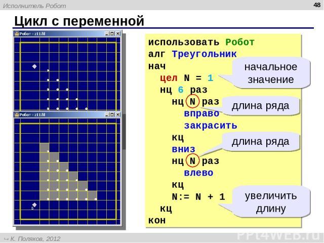 Цикл с переменной * использовать Робот алг Треугольник нач цел N = 1 нц 6 раз нц N раз вправо закрасить кц вниз нц N раз влево кц N:= N + 1 кц кон длина ряда длина ряда начальное значение увеличить длину Исполнитель Робот К. Поляков, 2012 http://kpo…