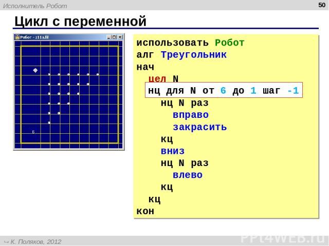Цикл с переменной * использовать Робот алг Треугольник нач цел N нц для N от 6 до 1 шаг -1 нц N раз вправо закрасить кц вниз нц N раз влево кц кц кон нц для N от 6 до 1 шаг -1 Исполнитель Робот К. Поляков, 2012 http://kpolyakov.narod.ru