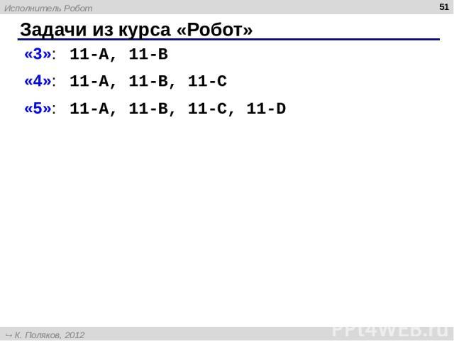 Задачи из курса «Робот» * «3»: 11-A, 11-B «4»: 11-A, 11-B, 11-C «5»: 11-A, 11-B, 11-C, 11-D Исполнитель Робот К. Поляков, 2012 http://kpolyakov.narod.ru