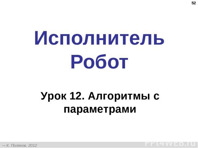 * Исполнитель Робот Урок 12. Алгоритмы с параметрами К. Поляков, 2012 http://kpolyakov.narod.ru