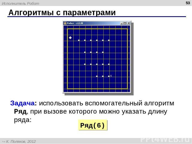 Алгоритмы с параметрами * Задача: использовать вспомогательный алгоритм Ряд, при вызове которого можно указать длину ряда: Ряд(6) Исполнитель Робот К. Поляков, 2012 http://kpolyakov.narod.ru
