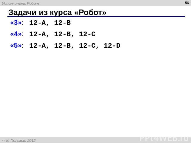 Задачи из курса «Робот» * «3»: 12-A, 12-B «4»: 12-A, 12-B, 12-C «5»: 12-A, 12-B, 12-C, 12-D Исполнитель Робот К. Поляков, 2012 http://kpolyakov.narod.ru