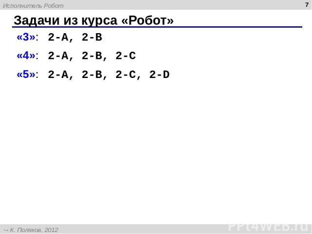 Задачи из курса «Робот» * «3»: 2-A, 2-B «4»: 2-A, 2-B, 2-C «5»: 2-A, 2-B, 2-C, 2-D Исполнитель Робот К. Поляков, 2012 http://kpolyakov.narod.ru