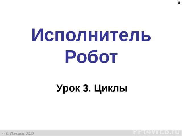 * Исполнитель Робот Урок 3. Циклы К. Поляков, 2012 http://kpolyakov.narod.ru