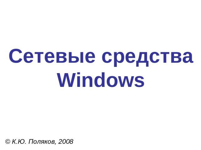 Сетевые средства Windows © К.Ю. Поляков, 2008