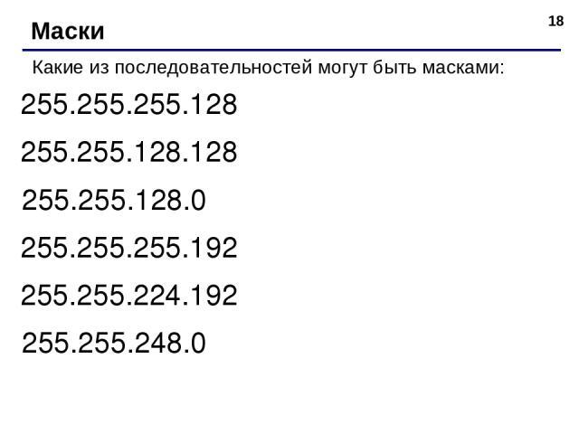 * Маски Какие из последовательностей могут быть масками: 255.255.255.128 255.255.128.128 255.255.128.0 255.255.255.192 255.255.224.192 255.255.248.0