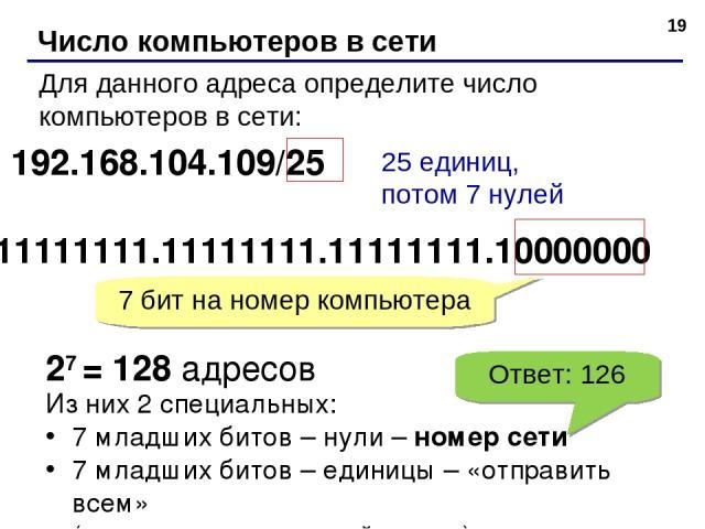 * Число компьютеров в сети Для данного адреса определите число компьютеров в сети: 192.168.104.109/25 25 единиц, потом 7 нулей 11111111.11111111.11111111.10000000 7 бит на номер компьютера 27 = 128 адресов Из них 2 специальных: 7 младших битов – нул…