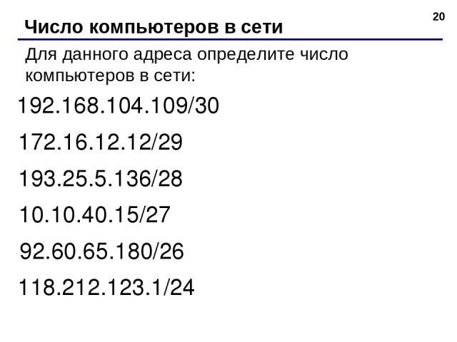 * Число компьютеров в сети Для данного адреса определите число компьютеров в сети: 192.168.104.109/30 172.16.12.12/29 193.25.5.136/28 10.10.40.15/27 92.60.65.180/26 118.212.123.1/24