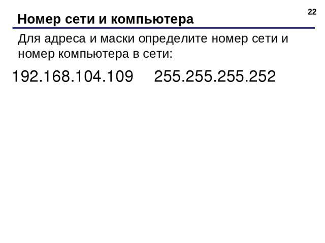 * Номер сети и компьютера Для адреса и маски определите номер сети и номер компьютера в сети: 192.168.104.109 255.255.255.252