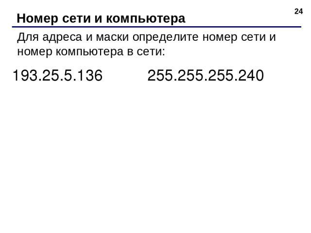 * Номер сети и компьютера Для адреса и маски определите номер сети и номер компьютера в сети: 193.25.5.136 255.255.255.240