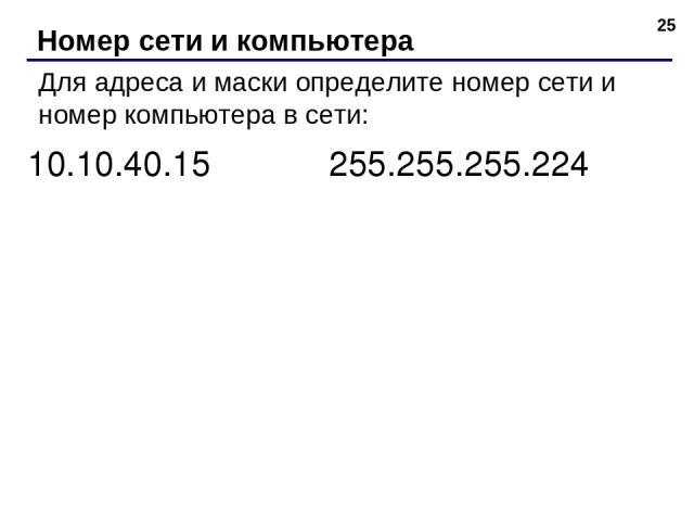 * Номер сети и компьютера Для адреса и маски определите номер сети и номер компьютера в сети: 10.10.40.15 255.255.255.224