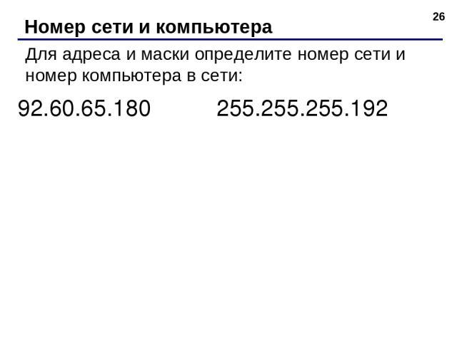 * Номер сети и компьютера Для адреса и маски определите номер сети и номер компьютера в сети: 92.60.65.180 255.255.255.192