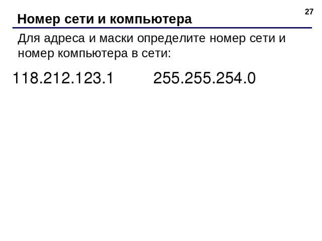 * Номер сети и компьютера Для адреса и маски определите номер сети и номер компьютера в сети: 118.212.123.1 255.255.254.0