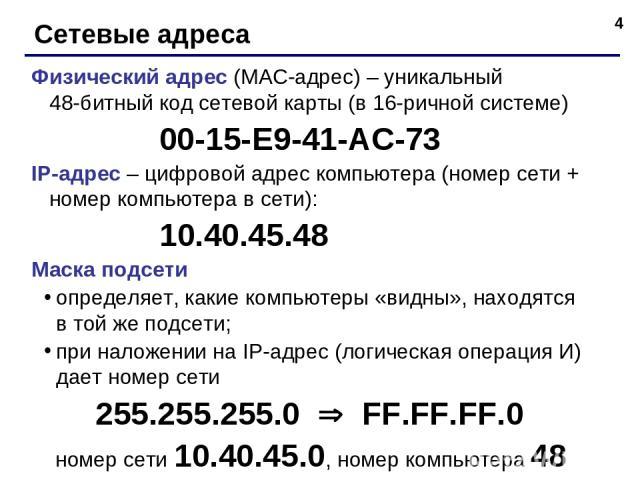 * Сетевые адреса Физический адрес (MAC-адрес) – уникальный 48-битный код сетевой карты (в 16-ричной системе) 00-15-E9-41-AC-73 IP-адрес – цифровой адрес компьютера (номер сети + номер компьютера в сети): 10.40.45.48 Маска подсети определяет, какие к…