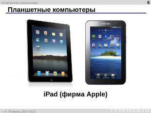 Планшетные компьютеры * iPad (фирма Apple) Устройство компьютера К. Поляков, 200