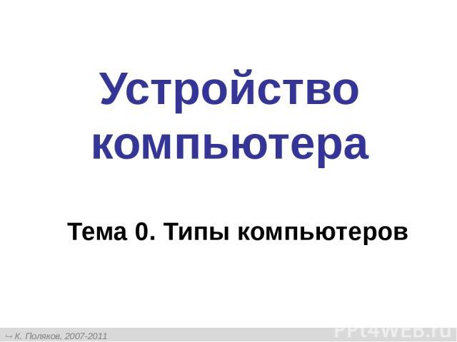 Устройство компьютера Тема 0. Типы компьютеров К. Поляков, 2007-2011 http://kpolyakov.narod.ru