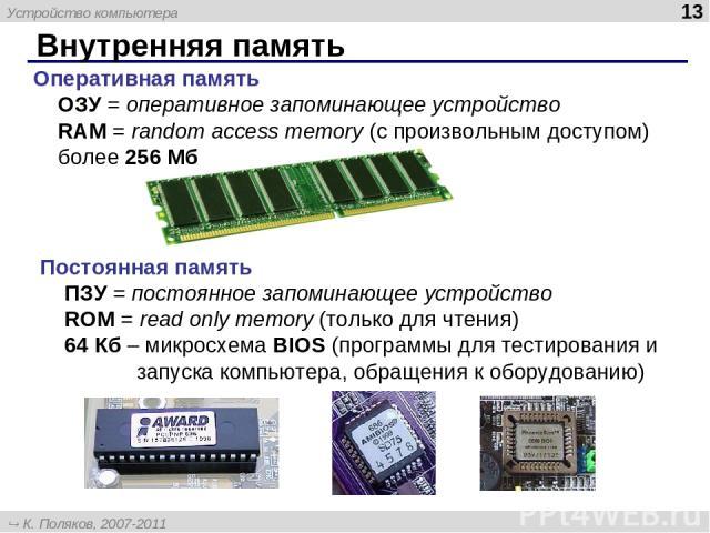 Внутренняя память * Оперативная память ОЗУ = оперативное запоминающее устройство RAM = random access memory (с произвольным доступом) более 256 Мб Постоянная память ПЗУ = постоянное запоминающее устройство ROM = read only memory (только для чтения) …