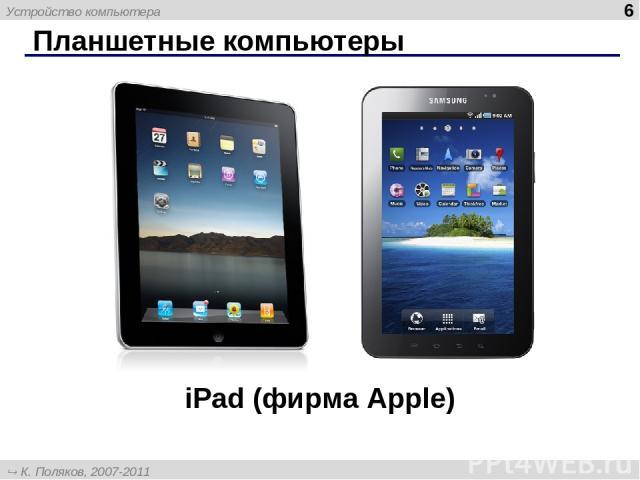 Планшетные компьютеры * iPad (фирма Apple) Устройство компьютера К. Поляков, 2007-2011 http://kpolyakov.narod.ru