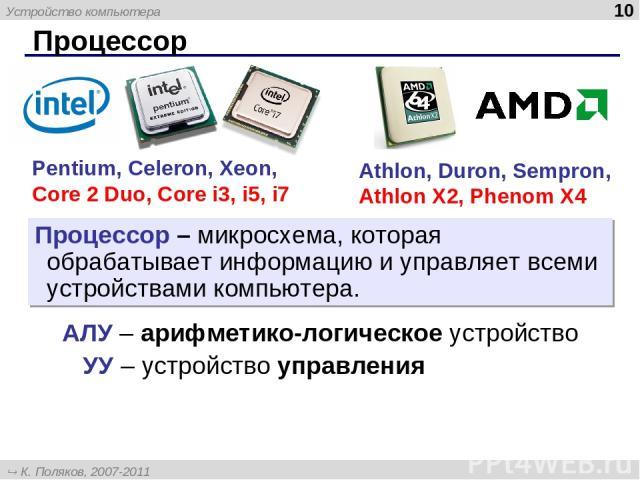 Процессор * Pentium, Celeron, Xeon, Core 2 Duo, Core i3, i5, i7 Athlon, Duron, Sempron, Athlon X2, Phenom X4 Процессор – микросхема, которая обрабатывает информацию и управляет всеми устройствами компьютера. АЛУ – арифметико-логическое устройство УУ…