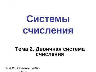 Системы счисления © К.Ю. Поляков, 2007-2012 Тема 2. Двоичная система счисления