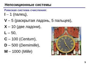 * Непозиционные системы Римская система счисления: I – 1 (палец), V – 5 (раскрыт
