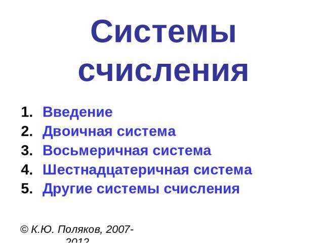 Системы счисления © К.Ю. Поляков, 2007-2012 Введение Двоичная система Восьмеричная система Шестнадцатеричная система Другие системы счисления