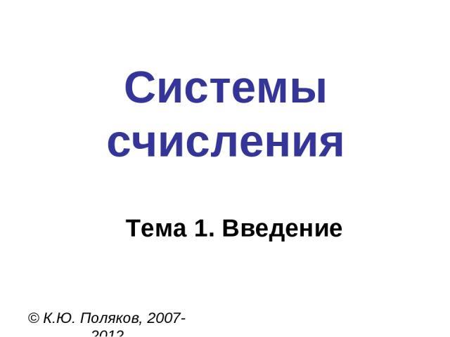 Системы счисления © К.Ю. Поляков, 2007-2012 Тема 1. Введение