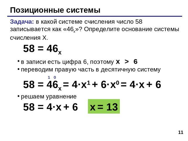 * Позиционные системы Задача: в какой системе счисления число 58 записывается как «46x»? Определите основание системы счисления X. в записи есть цифра 6, поэтому x > 6 переводим правую часть в десятичную систему решаем уравнение 58 = 46x 1 0 58 = 46…