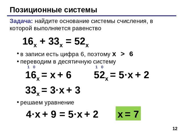 * Позиционные системы Задача: найдите основание системы счисления, в которой выполняется равенство в записи есть цифра 6, поэтому x > 6 переводим в десятичную систему решаем уравнение 16x + 33x = 52x x = 7 4·x + 9 = 5·x + 2 33x = 3·x + 3