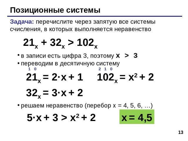 * Позиционные системы Задача: перечислите через запятую все системы счисления, в которых выполняется неравенство в записи есть цифра 3, поэтому x > 3 переводим в десятичную систему решаем неравенство (перебор x = 4, 5, 6, …) 21x + 32x > 102x x = 4,5…