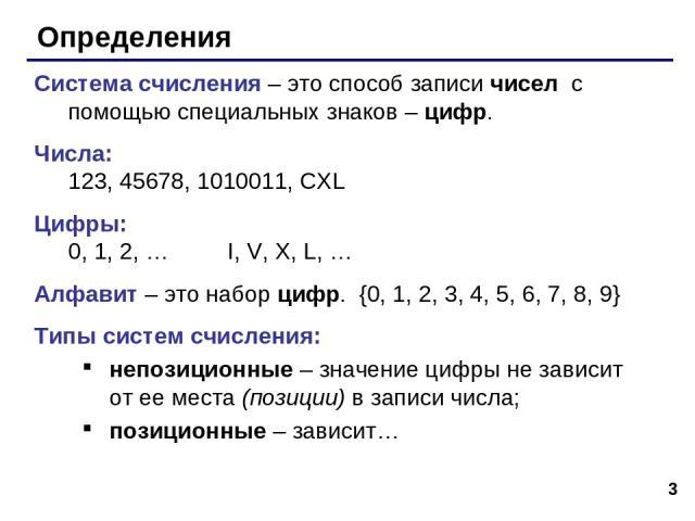 * Определения Система счисления – это способ записи чисел с помощью специальных знаков – цифр. Числа: 123, 45678, 1010011, CXL Цифры: 0, 1, 2, … I, V, X, L, … Алфавит – это набор цифр. {0, 1, 2, 3, 4, 5, 6, 7, 8, 9} Типы систем счисления: непозицион…