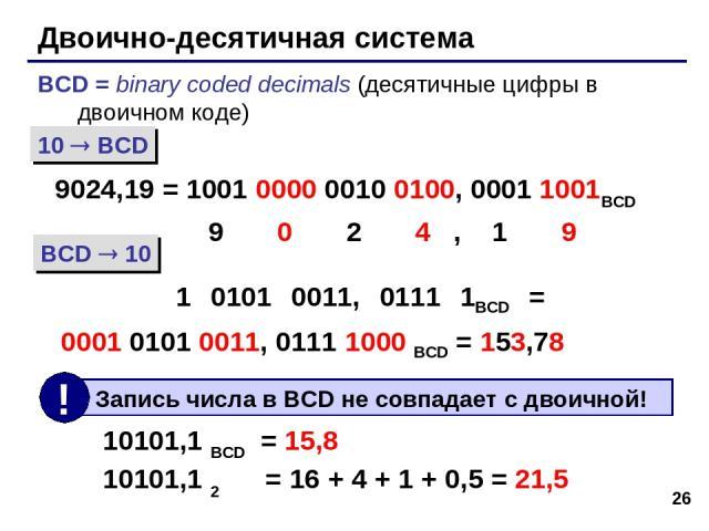 * Двоично-десятичная система BCD = binary coded decimals (десятичные цифры в двоичном коде) 9024,19 = 1001 0000 0010 0100, 0001 1001BCD 9 0 2 4 , 1 9 1 0101 0011, 0111 1BCD = 0001 0101 0011, 0111 1000 BCD = 153,78 10 BCD BCD 10 10101,1 BCD = 15,8 10…
