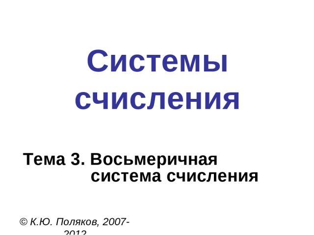 Системы счисления © К.Ю. Поляков, 2007-2012 Тема 3. Восьмеричная система счисления
