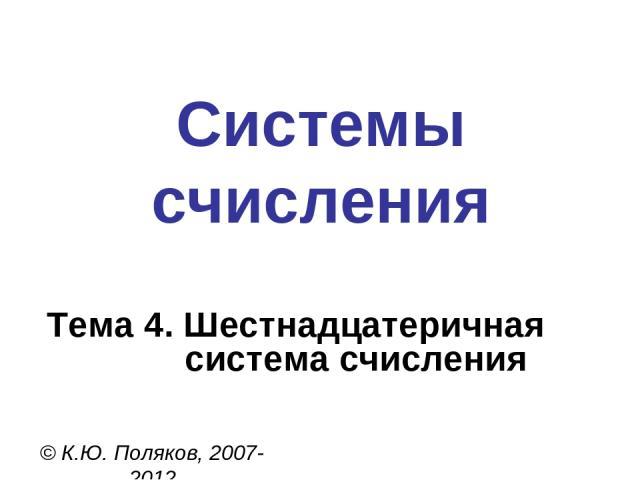 Системы счисления © К.Ю. Поляков, 2007-2012 Тема 4. Шестнадцатеричная система счисления