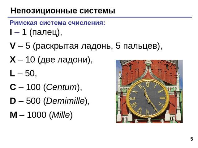 * Непозиционные системы Римская система счисления: I – 1 (палец), V – 5 (раскрытая ладонь, 5 пальцев), X – 10 (две ладони), L – 50, C – 100 (Centum), D – 500 (Demimille), M – 1000 (Mille)