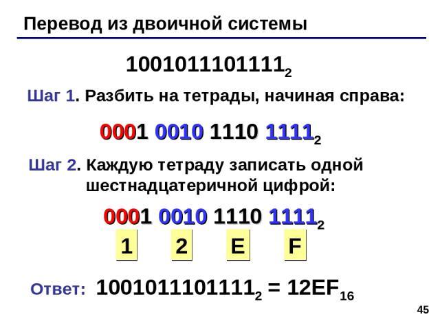 * Перевод из двоичной системы 10010111011112 Шаг 1. Разбить на тетрады, начиная справа: 0001 0010 1110 11112 Шаг 2. Каждую тетраду записать одной шестнадцатеричной цифрой: 0001 0010 1110 11112 1 2 E F Ответ: 10010111011112 = 12EF16