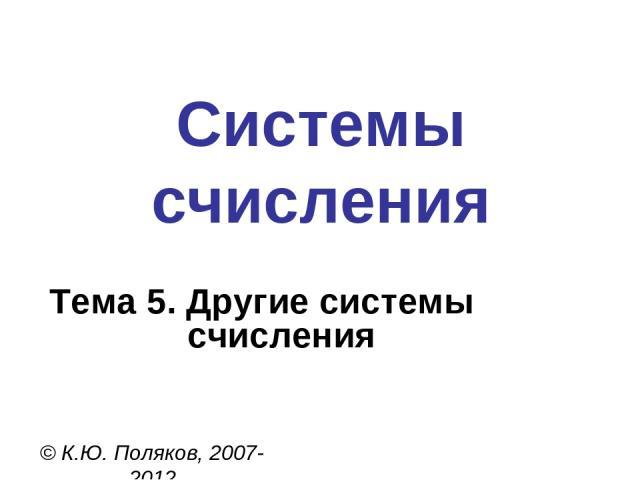 Системы счисления © К.Ю. Поляков, 2007-2012 Тема 5. Другие системы счисления