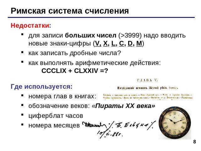 * Римская система счисления Недостатки: для записи больших чисел (>3999) надо вводить новые знаки-цифры (V, X, L, C, D, M) как записать дробные числа? как выполнять арифметические действия: CCCLIX + CLXXIV =? Где используется: номера глав в книгах: …
