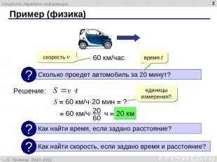 Пример (физика) * 60 км/час Решение: время t скорость v S = 60 км/ч·20 мин = ? е
