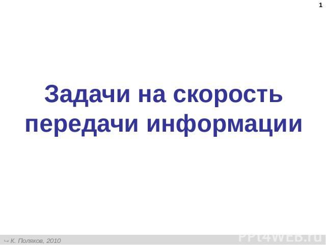 * Задачи на скорость передачи информации К. Поляков, 2010 http://kpolyakov.narod.ru