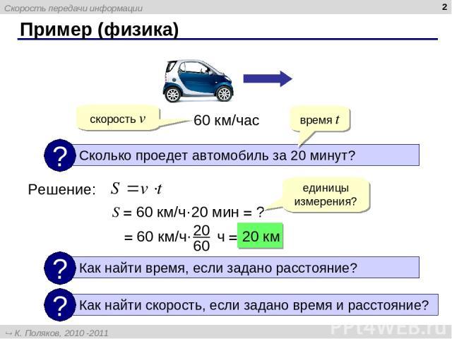 Пример (физика) * 60 км/час Решение: время t скорость v S = 60 км/ч·20 мин = ? единицы измерения? = 60 км/ч· ч = 20 км Скорость передачи информации К. Поляков, 2010 -2011 http://kpolyakov.narod.ru