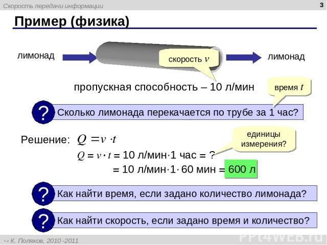 Пример (физика) * пропускная способность – 10 л/мин лимонад лимонад Решение: время t скорость v Q = v·t = 10 л/мин·1 час = ? единицы измерения? = 10 л/мин·1· 60 мин = 600 л Скорость передачи информации К. Поляков, 2010 -2011 http://kpolyakov.narod.ru