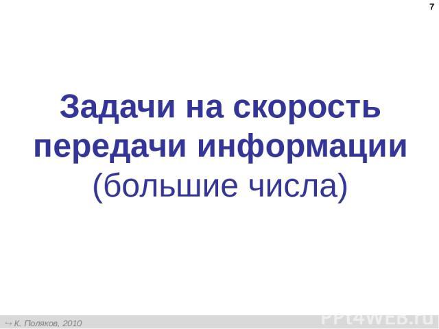 * Задачи на скорость передачи информации (большие числа) К. Поляков, 2010 http://kpolyakov.narod.ru
