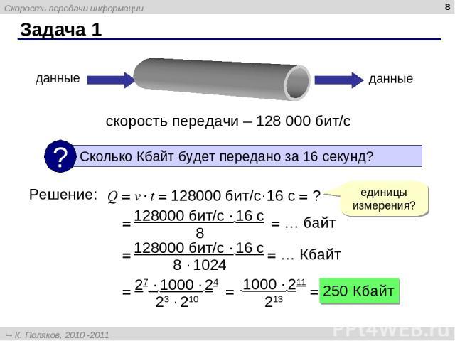 Задача 1 * скорость передачи – 128 000 бит/с данные данные Решение: Q = v·t = 128000 бит/с·16 с = ? единицы измерения? = = … байт = = … Кбайт = = = 250 Кбайт Скорость передачи информации К. Поляков, 2010 -2011 http://kpolyakov.narod.ru