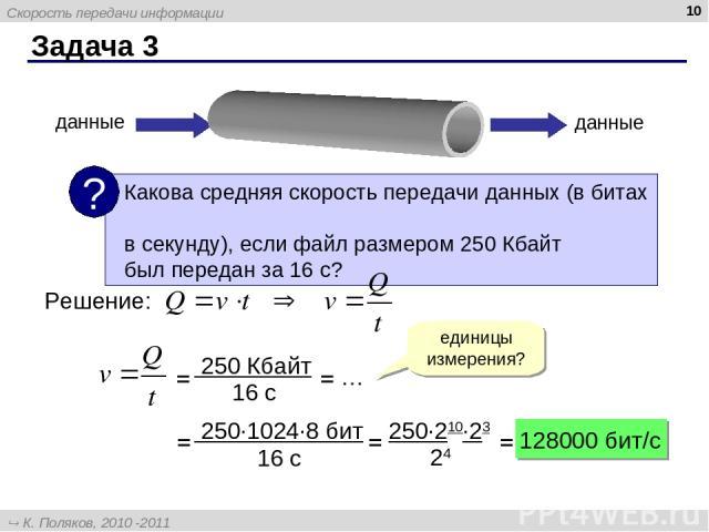 Задача 3 * данные данные Решение: единицы измерения? = = … = = = 128000 бит/c Скорость передачи информации К. Поляков, 2010 -2011 http://kpolyakov.narod.ru