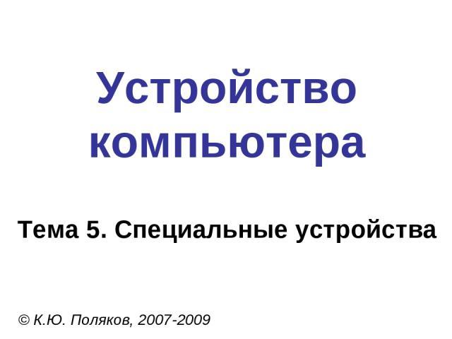 Устройство компьютера © К.Ю. Поляков, 2007-2009 Тема 5. Специальные устройства