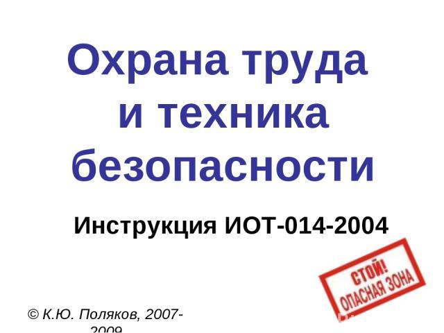 Охрана труда и техника безопасности © К.Ю. Поляков, 2007-2009 Инструкция ИОТ-014-2004